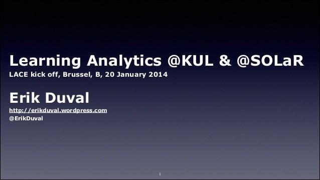 Learning Analytics @KUL & @SOLaR LACE kick off, Brussel, B, 20 January 2014 !  Erik Duval http://erikduval.wordpress.com @...