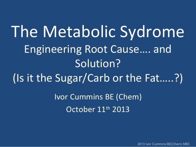 The Metabolic Sydrome Engineering Root Cause…. and Solution? (Is it the Sugar/Carb or the Fat…..?) Ivor Cummins BE (Chem) ...