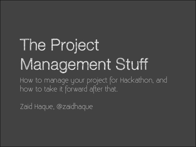 The Project Management Stuff How to manage your project for Hackathon, and how to take it forward after that. !  Zaid Haqu...