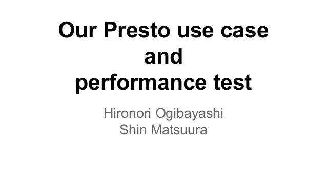 Our Presto use case and performance test Hironori Ogibayashi Shin Matsuura