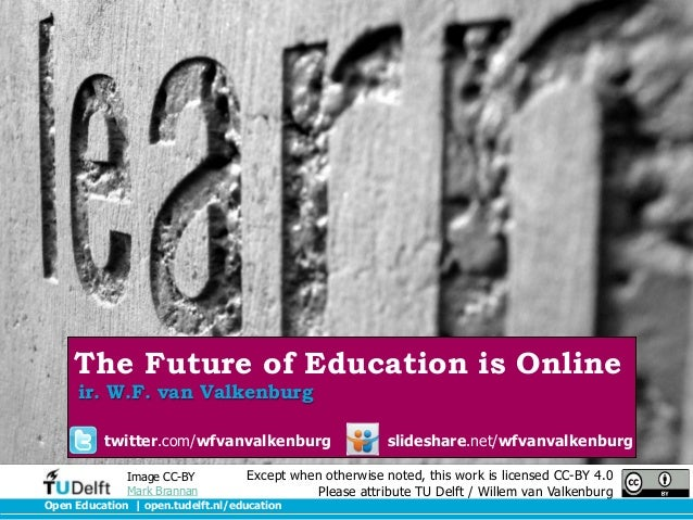 The Future of Education is Online ir. W.F. van Valkenburg  twitter.com/wfvanvalkenburg Image CC-BY Mark Brannan  slideshar...