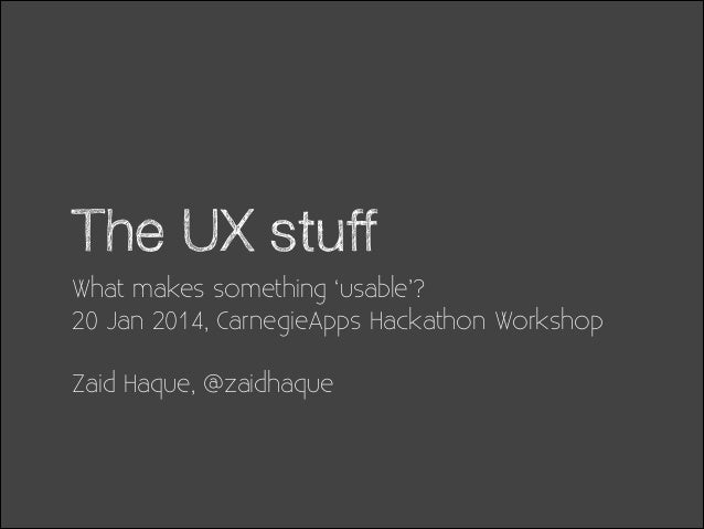 The UX stuff What makes something 'usable'? 20 Jan 2014, CarnegieApps Hackathon Workshop !  Zaid Haque, @zaidhaque