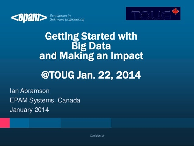 Getting Started with Big Data and Making an Impact  @TOUG Jan. 22, 2014 Ian Abramson EPAM Systems, Canada January 2014  Co...
