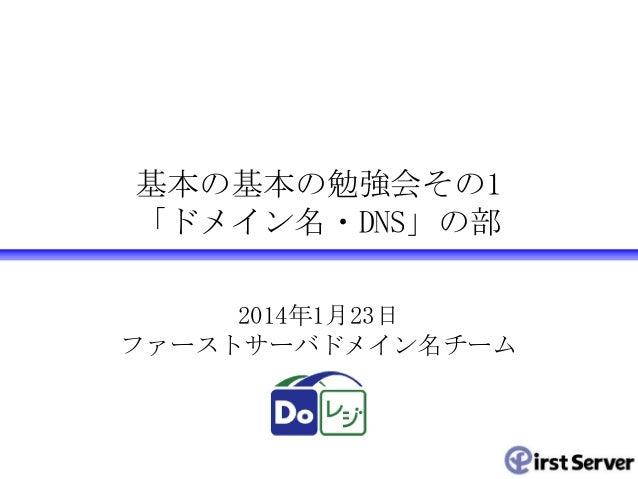 基本の基本の勉強会その1 「ドメイン名・DNS」の部 2014年1月23日 ファーストサーバドメイン名チーム