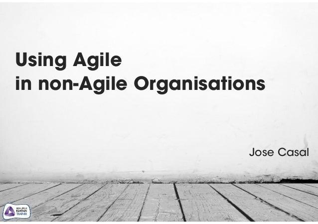 Using Agile  in non-Agile Organisations Jose Casal