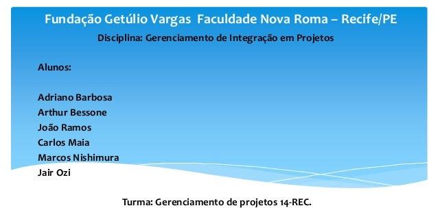 Fundação Getúlio Vargas Faculdade Nova Roma – Recife/PE Disciplina: Gerenciamento de Integração em Projetos Alunos: Adrian...