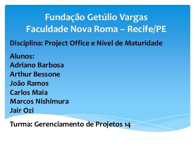 Fundação Getúlio Vargas Faculdade Nova Roma – Recife/PE Disciplina: Project Office e Nível de Maturidade Alunos: Adriano B...