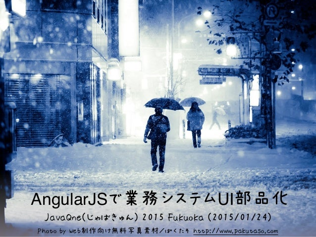 AngularJSで業務システムUI部品化 Photo by Web制作向け無料写真素材/ぱくたそ http://www.pakutaso.com JavaQne(じゃばきゅん) 2015 Fukuoka (2015/01/24)