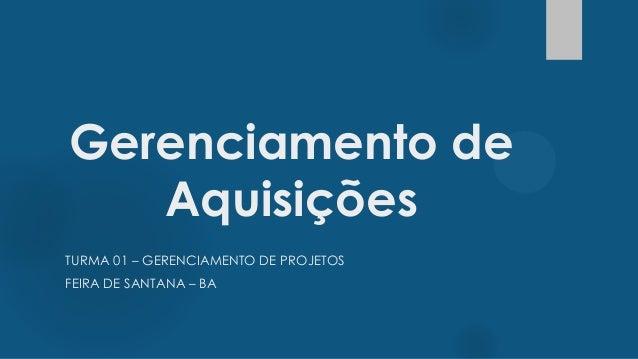Gerenciamento de Aquisições TURMA 01 – GERENCIAMENTO DE PROJETOS FEIRA DE SANTANA – BA
