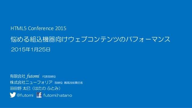 悩める組込機器向けウェブコンテンツのパフォーマンス 2015年1月25日 HTML5 Conference 2015 @futomi futomi.hatano