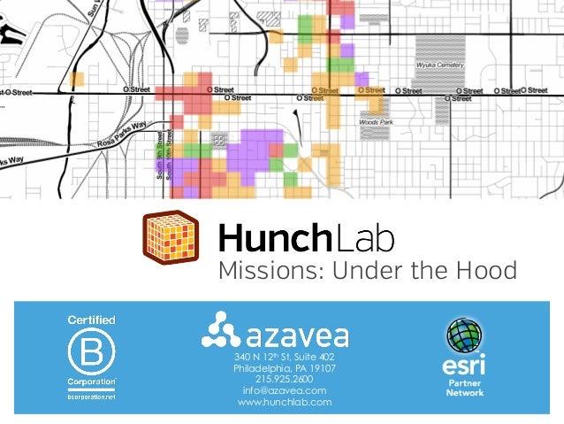 Missions: Under the Hood  340 N 12th St, Suite 402 Philadelphia, PA 19107 215.925.2600 info@azavea.com www.hunchlab.com