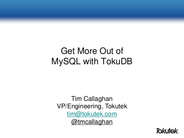 Get More Out of MySQL with TokuDB Tim Callaghan VP/Engineering, Tokutek tim@tokutek.com @tmcallaghan