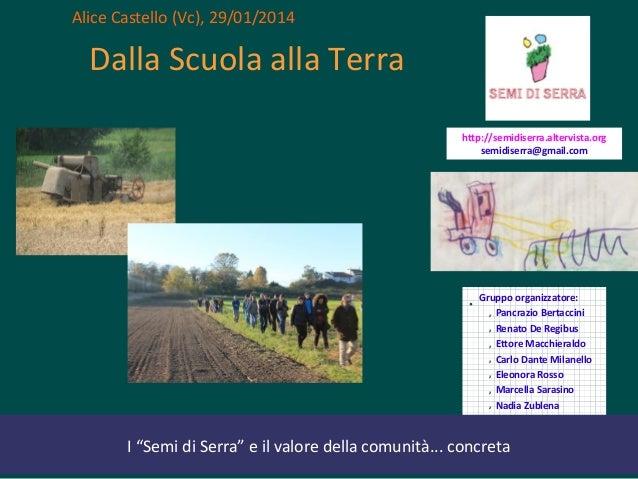 Alice Castello (Vc), 29/01/2014  Dalla Scuola alla Terra http://semidiserra.altervista.org semidiserra@gmail.com  •  Grupp...