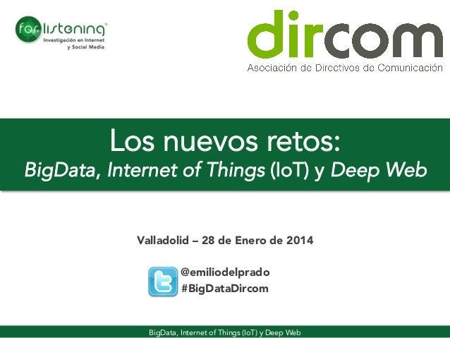Los nuevos retos:  BigData, Internet of Things (IoT) y Deep Web Valladolid – 28 de Enero de 2014  @emiliodelprado #BigData...