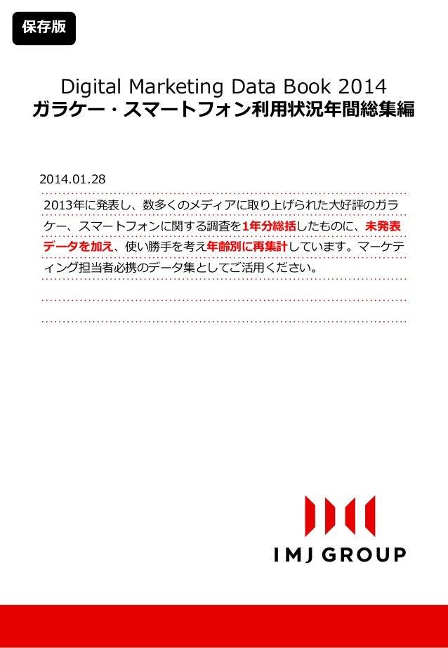 保存版  Digital Marketing Data Book 2014  ガラケー・スマートフォン利用状況年間総集編  2014.01.28 2013年に発表し、数多くのメディアに取り上げられた大好評のガラ ケー、スマートフォンに関する調査...