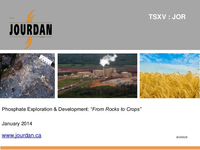 "TSXV : JOR  Phosphate Exploration & Development: ""From Rocks to Crops"" January 2014  www.jourdan.ca  20140128"