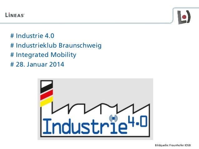 # Industrie 4.0 # Industrieklub Braunschweig # Integrated Mobility # 28. Januar 2014 Bildquelle: Fraunhofer IOSB