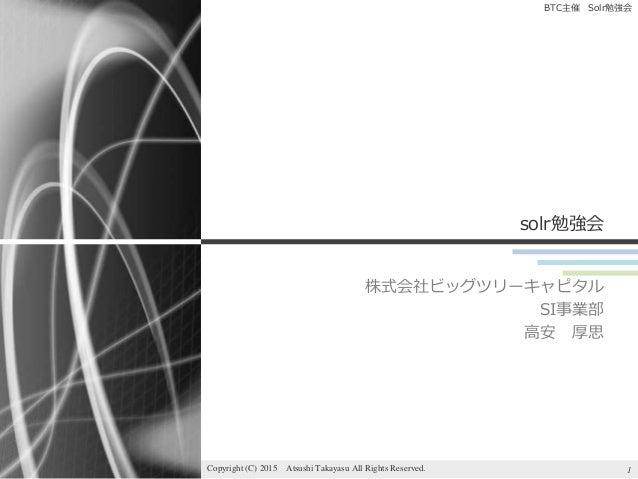BTC主催 Solr勉強会 solr勉強会 株式会社ビッグツリーキャピタル SI事業部 高安 厚思 1Copyright (C) 2015 Atsushi Takayasu All Rights Reserved.