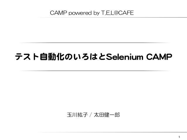 CAMP powered by T.E.L@CAFE  テスト自動化のいろはとSSeelleenniiuumm  CCAAMMPP    玉川紘子 / 太田健一郎  1