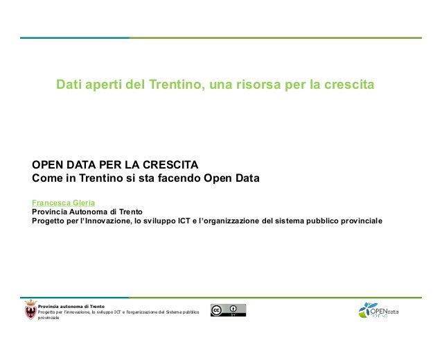 Dati aperti del Trentino, una risorsa per la crescita  OPEN DATA PER LA CRESCITA Come in Trentino si sta facendo Open Data...