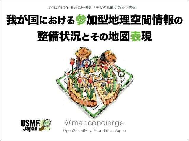 2014/01/29 地調協研修会「デジタル地図の地図表現」  我が国における参加型地理空間情報の 整備状況とその地図表現  @mapconcierge OpenStreetMap Foundation Japan