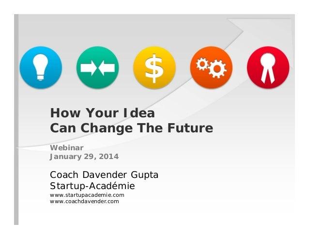 How Your Idea Can Change The Future Webinar January 29, 2014  Coach Davender Gupta Startup-Académie www.startupacademie.co...