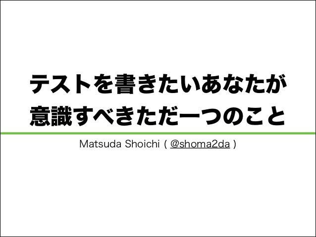テストを書きたいあなたが 意識すべきただ一つのこと Matsuda Shoichi ( @shoma2da )