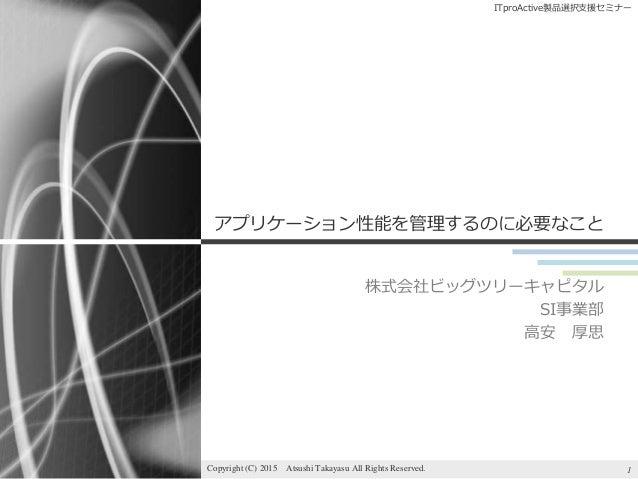 ITproActive製品選択支援セミナー アプリケーション性能を管理するのに必要なこと 株式会社ビッグツリーキャピタル SI事業部 高安 厚思 1Copyright (C) 2015 Atsushi Takayasu All Rights R...