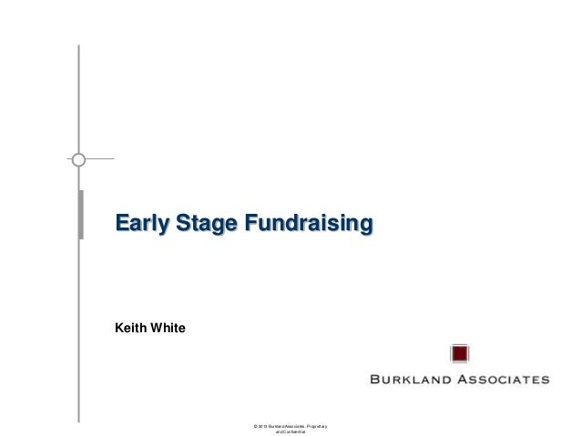 Early Stage Fundraising  Keith White  © 2013 Burkland Associates. Proprietary and Confidential