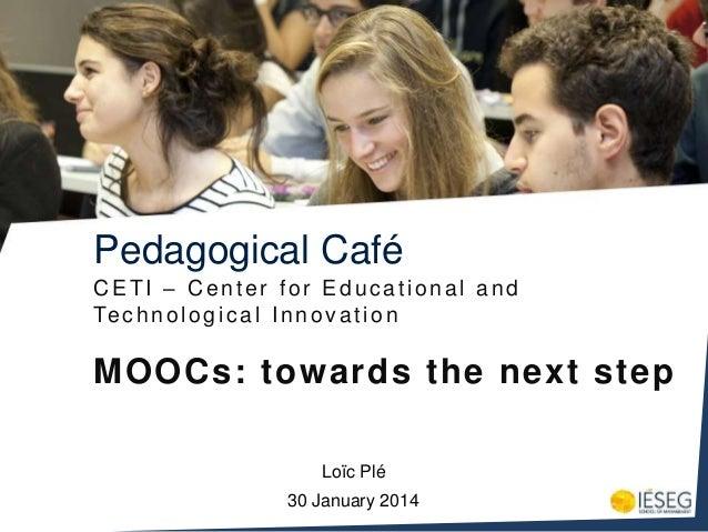 Pedagogical Café CETI – Center for Educational and Te c h n o l o g i c a l I n n o v a t i o n  MOOCs: towards the next s...