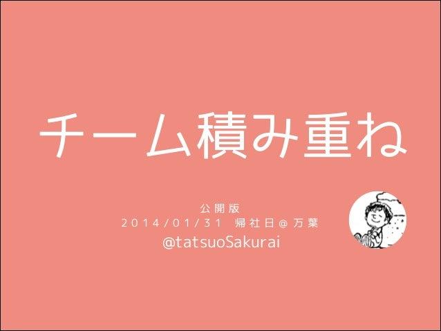 チーム積み重ね 公 開版 2014/01/31 帰社日@ 万葉  @tatsuoSakurai