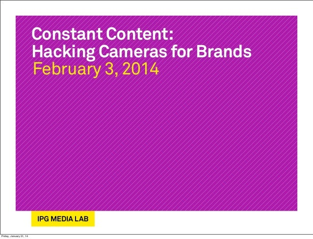 Constant Content: Hacking Cameras for Brands February 3, 2014  Friday, January 31, 14