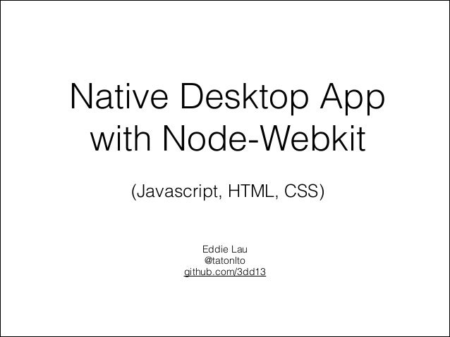 Native Desktop App with Node-Webkit !  (Javascript, HTML, CSS)  Eddie Lau @tatonlto github.com/3dd13