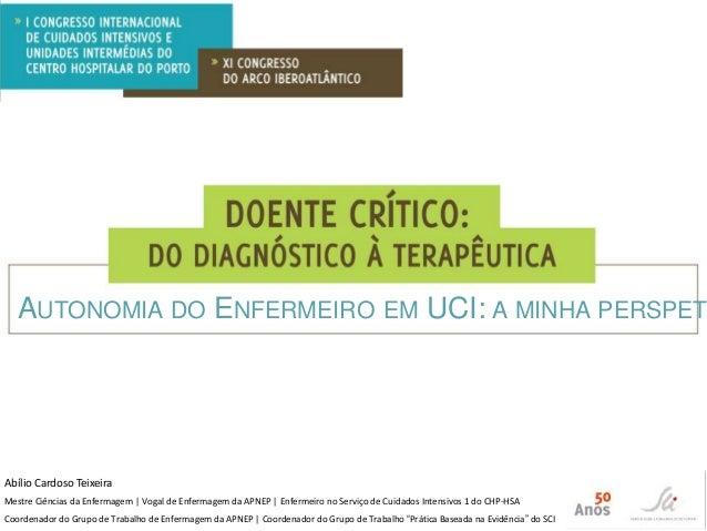 AUTONOMIA DO ENFERMEIRO EM UCI: A MINHA PERSPET  Abílio Cardoso Teixeira Mestre Ciências da Enfermagem | Vogal de Enfermag...