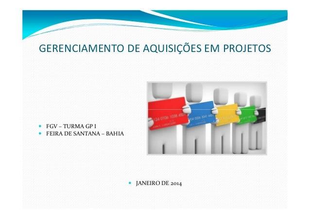 GERENCIAMENTO DE AQUISIÇÕES EM PROJETOS  FGV – TURMA GP I FEIRA DE SANTANA – BAHIA  JANEIRO DE 2014