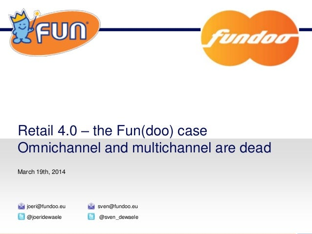 Retail 4.0 – the Fun(doo) case Omnichannel and multichannel are dead March 19th, 2014 @joeridewaele joeri@fundoo.eu @sven_...