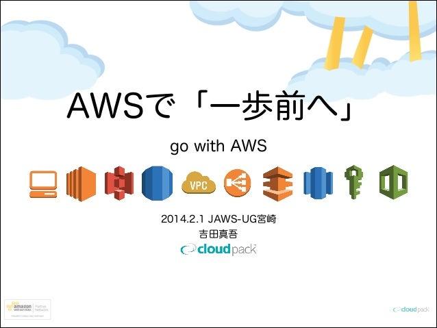 AWSで「一歩前へ」 go with AWS  2014.2.1 JAWS-UG宮崎 吉田真吾