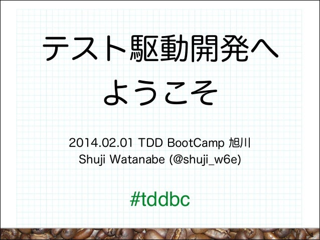 テスト駆動開発へ ようこそ 2014.02.01 TDD BootCamp 旭川 Shuji Watanabe (@shuji_w6e)  #tddbc 1