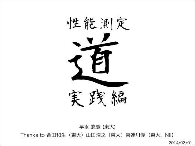 性能測定  道 実践編 早水 悠登 (東大) Thanks to 合田和生(東大)山田浩之(東大)喜連川優(東大、NII) 2014/02/01