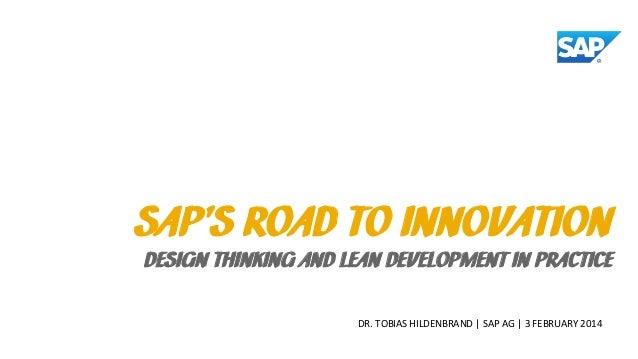 SAP'S ROAD TO INNOVATION  DESIGN THINKING AND LEAN DEVELOPMENT IN PRACTICE DR. TOBIAS HILDENBRAND   SAP AG   3 FEBRUARY 20...