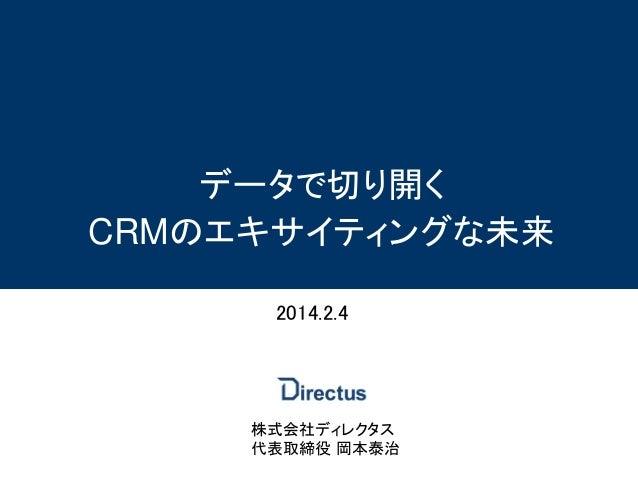 データで切り開く CRMのエキサイティングな未来 2014.2.4  株式会社ディレクタス 代表取締役 岡本泰治