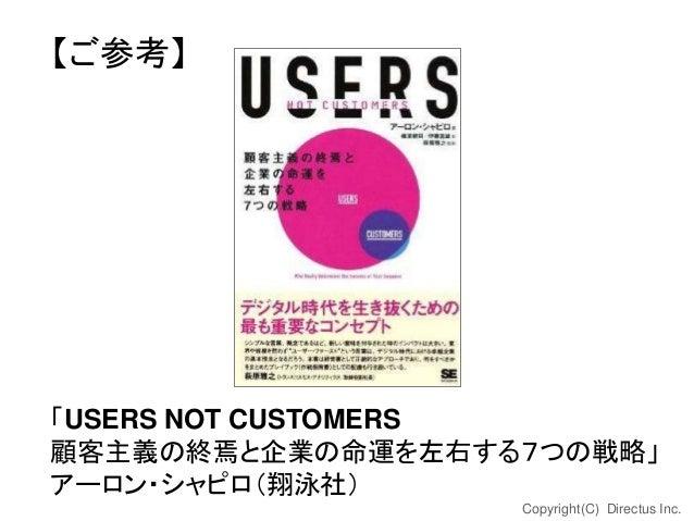 【ご参考】  「USERS NOT CUSTOMERS 顧客主義の終焉と企業の命運を左右する7つの戦略」 アーロン・シャピロ(翔泳社) Copyright(C) Directus Inc.