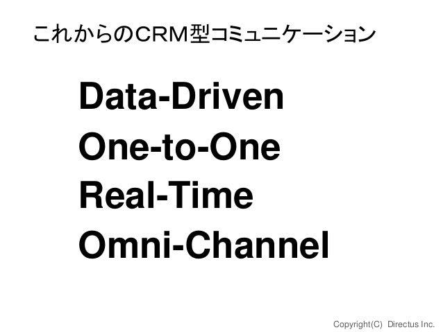 これからのCRM型コミュニケーション  Data-Driven One-to-One Real-Time Omni-Channel Copyright(C) Directus Inc.