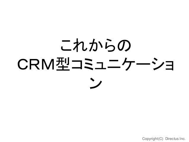 これからの CRM型コミュニケーショ ン  Copyright(C) Directus Inc.