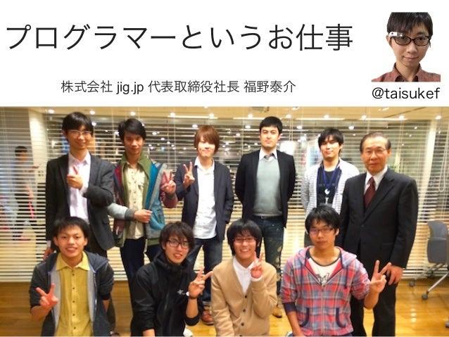 プログラマーというお仕事 株式会社 jig.jp 代表取締役社長 福野泰介  @taisukef