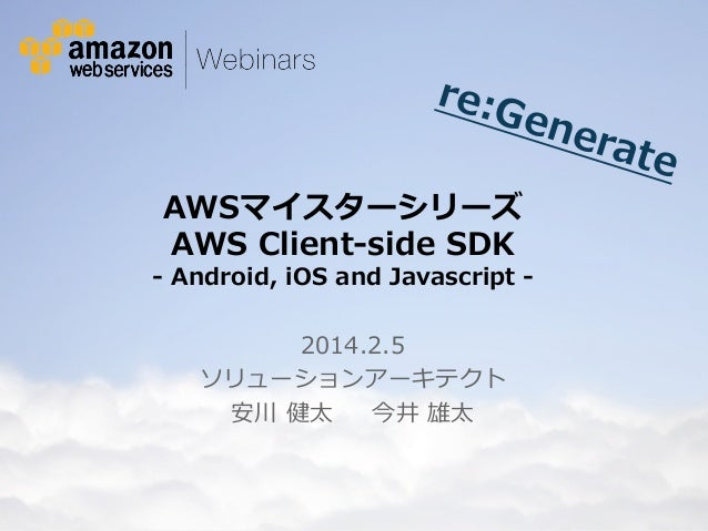re:G ene rate  AWSマイスターシリーズ  AWS Client-‐‑‒side SDK  -‐‑‒ Android, iOS and Javascript -‐‑‒ 2014.2.5 ソリューションアーキテクト ...