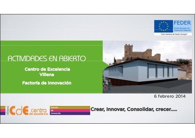 ACTIVIDADES EN ABIERTO Centro de Excelencia Villena Factoría de Innovación 6 febrero 2014  Crear, I C Innovar, Consolidar,...