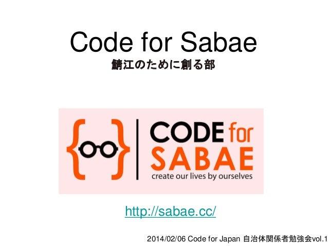 Code for Sabae 鯖江のために創る部  http://sabae.cc/  2014/02/06 Code for Japan 自治体関係者勉強会vol.1