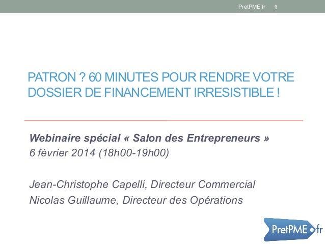 PretPME.fr  1  PATRON ? 60 MINUTES POUR RENDRE VOTRE DOSSIER DE FINANCEMENT IRRESISTIBLE !  Webinaire spécial « Salon des ...