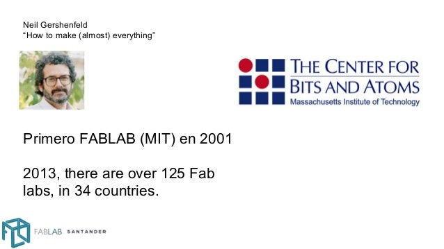 "Primero FABLAB (MIT) en 2001 2013, there are over 125 Fab labs, in 34 countries. Neil Gershenfeld ""How to make (almost) ev..."